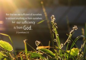 2 Cor. 3:5 Not that we are sufficient of ourselves to account anything as from ourselves; but our sufficiency is from God