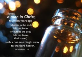2 Cor. 12:2 I know a man in Christ, fourteen years ago….such a one was caught away to the third heaven