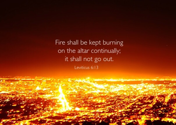 Lev. 6:13 Fire shall be kept burning on the altar continually; it shall not go out.