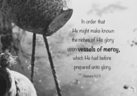 Rom. 9:23 In order that He might make known the riches of His glory upon vessels of mercy, which He had before prepared unto glory