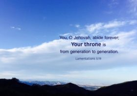 Lam. 5:19 You, O Jehovah, abide forever; Your throne is from generation to generation