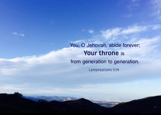 Lam. 5:19 You, O Jehovah, abide forever; Your throne is from generation to generation.