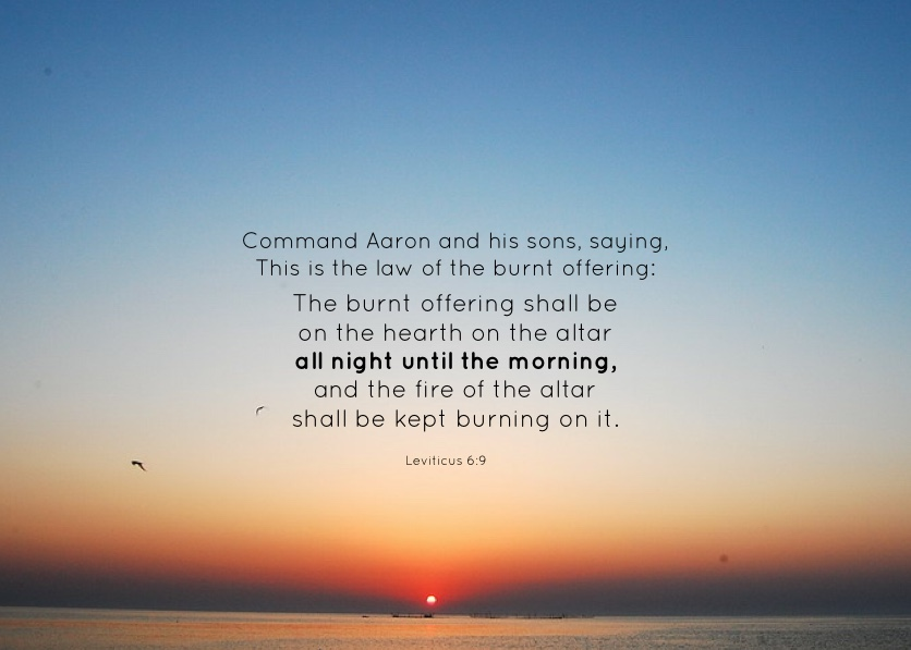 Lev. 6:9 Command Aaron and his sons, saying, This is the law of the burnt offering: The burnt offering shall be on the hearth on the altar all night until the morning, and the fire of the altar shall be kept burning on it.